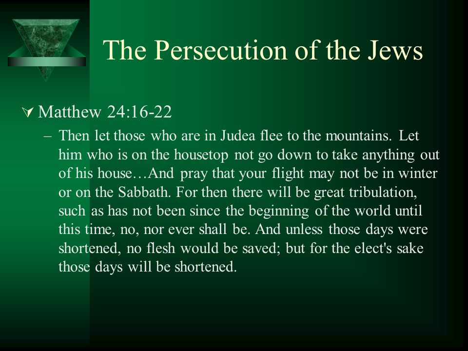 The Persecution of the Jews Matthew 24:16-22 –Then let those who are in Judea flee to the mountains. Let him who is on the housetop not go down to tak