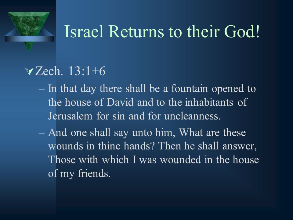 Israel Returns to their God! Zech. 13:1+6 –In that day there shall be a fountain opened to the house of David and to the inhabitants of Jerusalem for