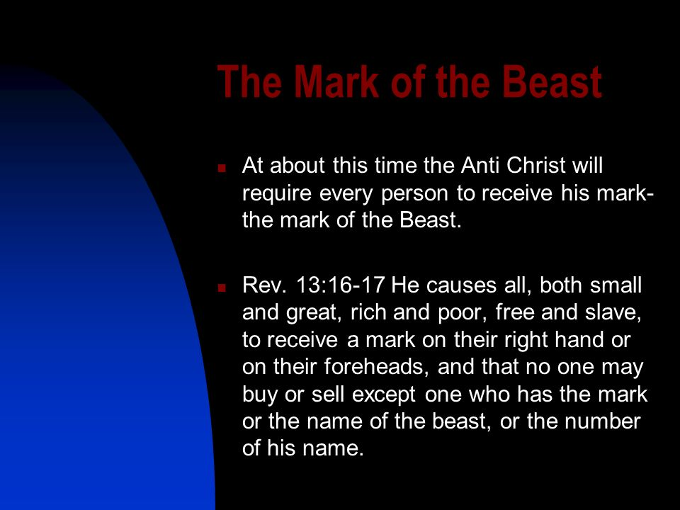 The Mark of the Beast At about this time the Anti Christ will require every person to receive his mark- the mark of the Beast. Rev. 13:16-17 He causes