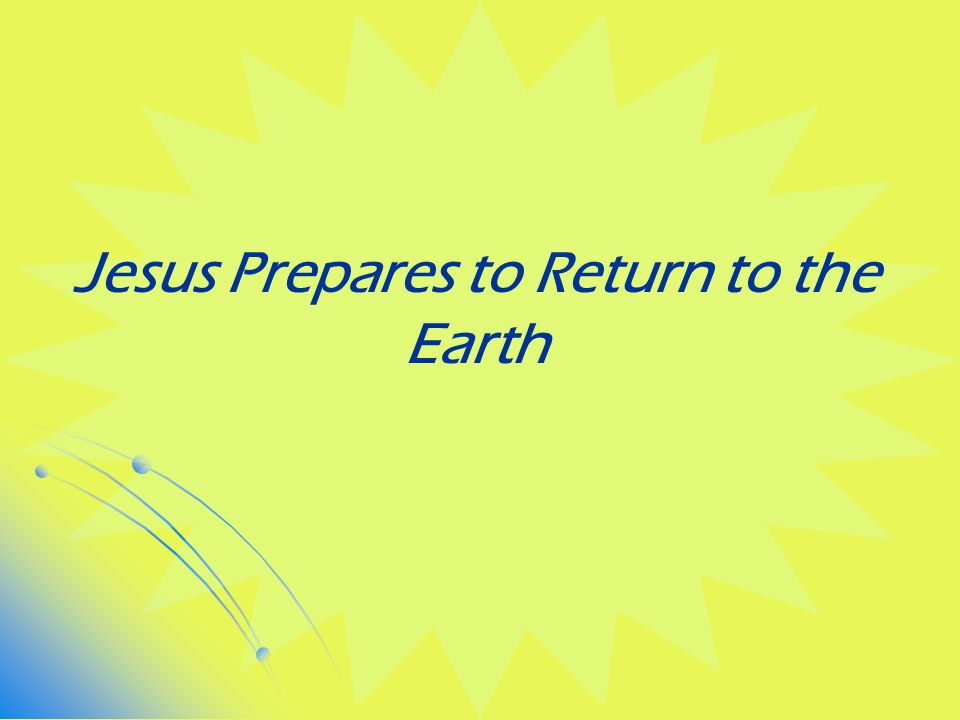 Jesus Prepares to Return to the Earth
