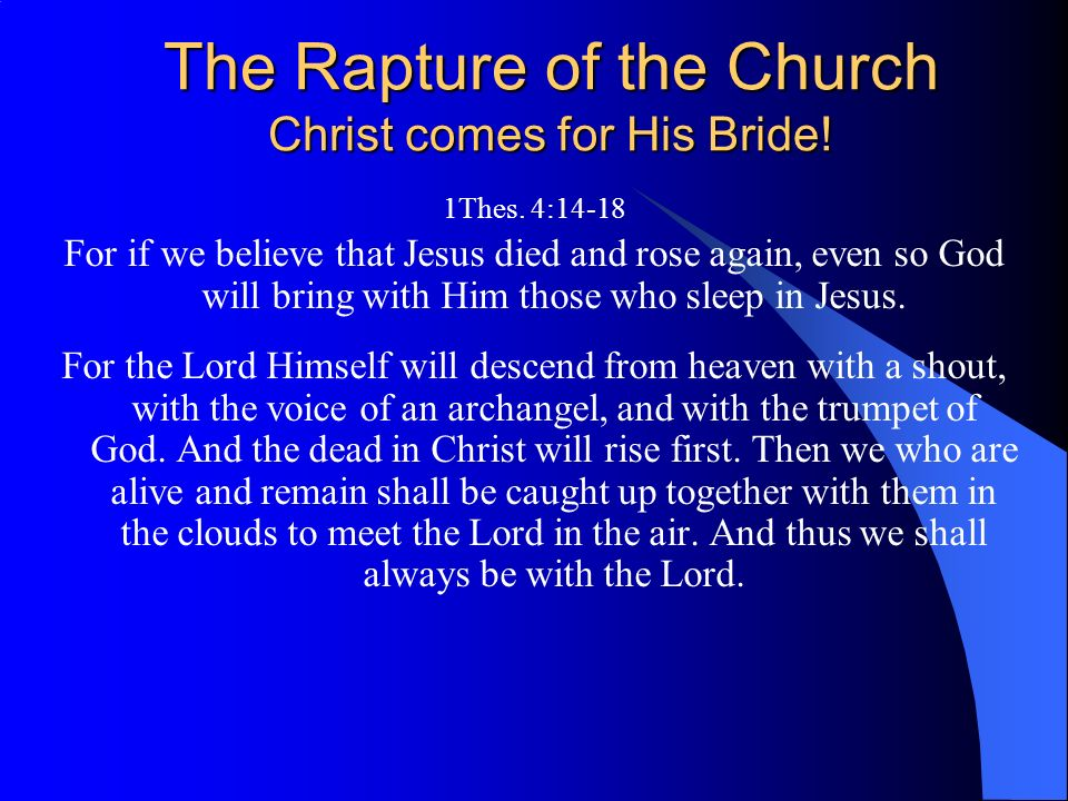 The Rapture of the Church Christ comes for His Bride! 1Thes. 4:14-18 For if we believe that Jesus died and rose again, even so God will bring with Him