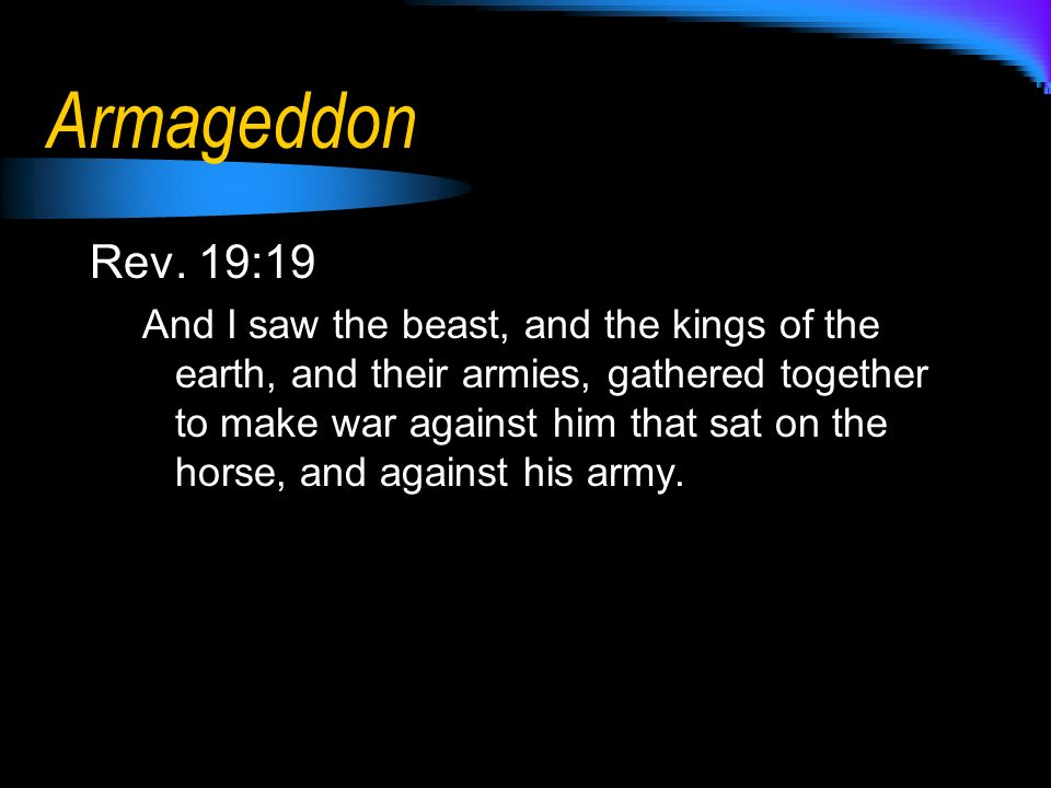 Armageddon Rev. 19:19 And I saw the beast, and the kings of the earth, and their armies, gathered together to make war against him that sat on the hor