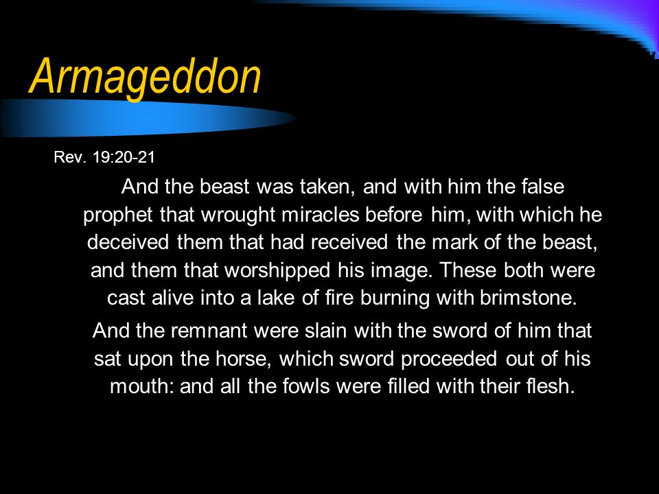 Armageddon Rev. 19:20-21 And the beast was taken, and with him the false prophet that wrought miracles before him, with which he deceived them that ha