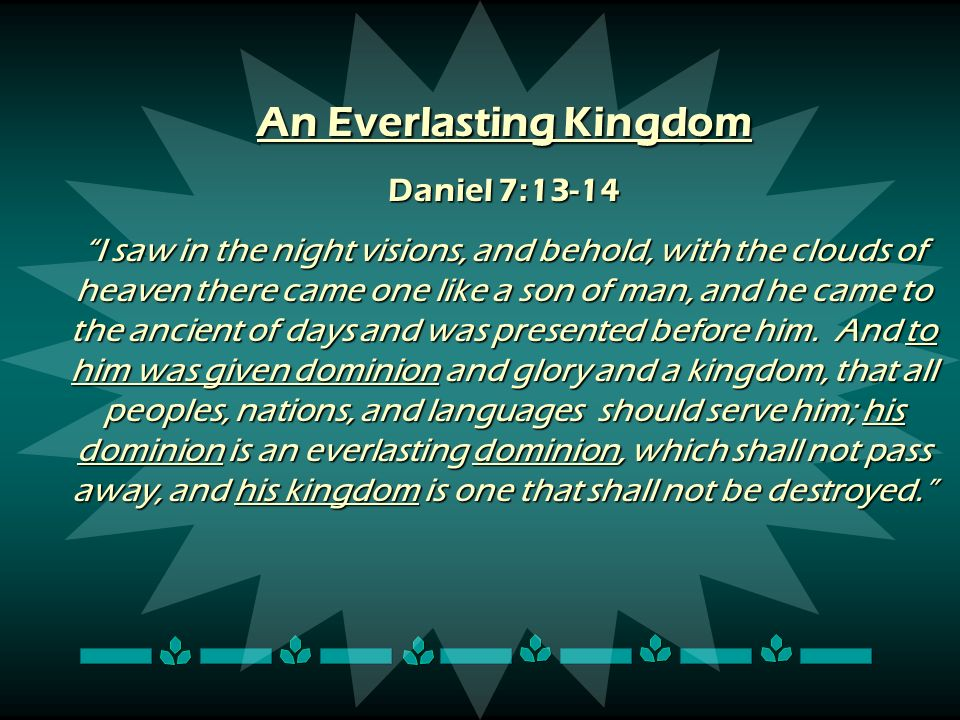 An Everlasting Kingdom Daniel 7:13-14 I saw in the night visions, and behold, with the clouds of heaven there came one like a son of man, and he came
