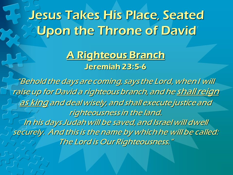 A Righteous Branch Jeremiah 23:5-6 Behold the days are coming, says the Lord, when I will raise up for David a righteous branch, and he shall reign as