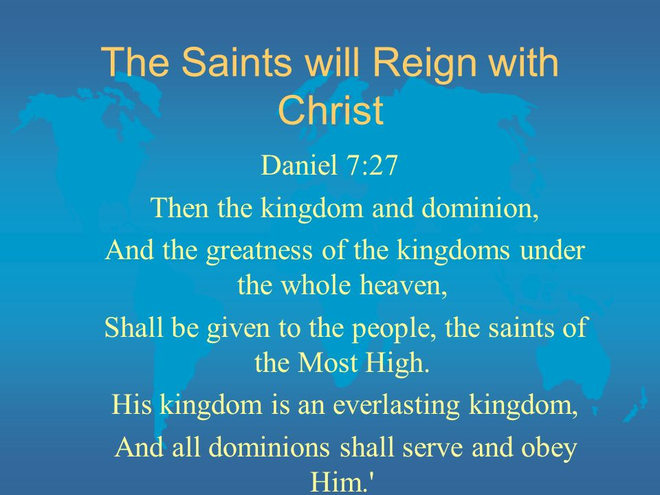 The Saints will Reign with Christ Daniel 7:27 Then the kingdom and dominion, And the greatness of the kingdoms under the whole heaven, Shall be given