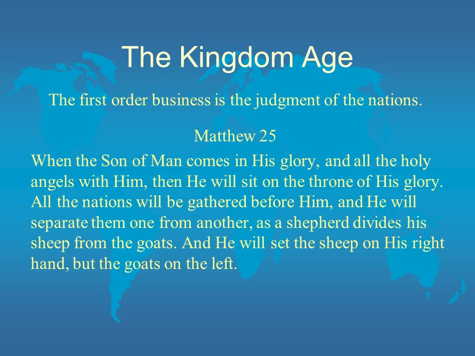 The Kingdom Age The first order business is the judgment of the nations. Matthew 25 When the Son of Man comes in His glory, and all the holy angels wi