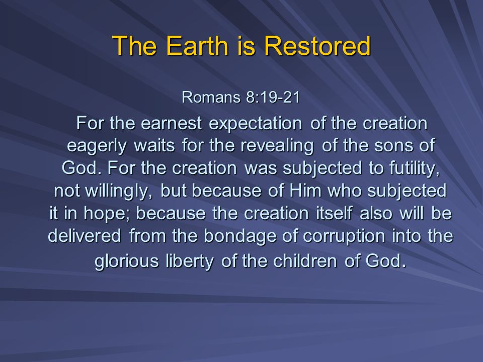 The Earth is Restored Romans 8:19-21 For the earnest expectation of the creation eagerly waits for the revealing of the sons of God. For the creation