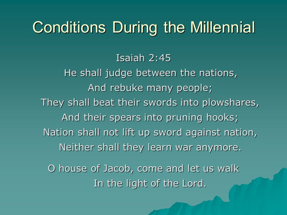 Conditions During the Millennial Isaiah 2:45 He shall judge between the nations, And rebuke many people; And rebuke many people; They shall beat their