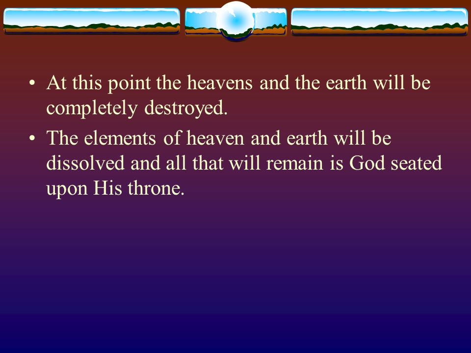 At this point the heavens and the earth will be completely destroyed. The elements of heaven and earth will be dissolved and all that will remain is G