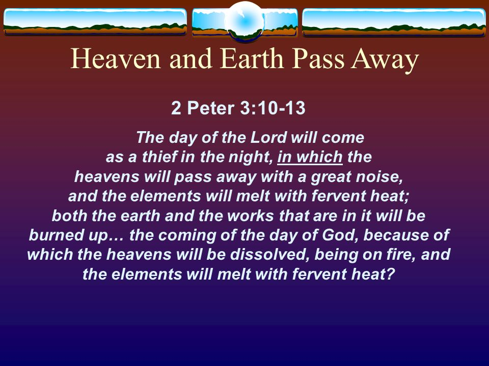 2 Peter 3:10-13 The day of the Lord will come as a thief in the night, in which the heavens will pass away with a great noise, and the elements will m