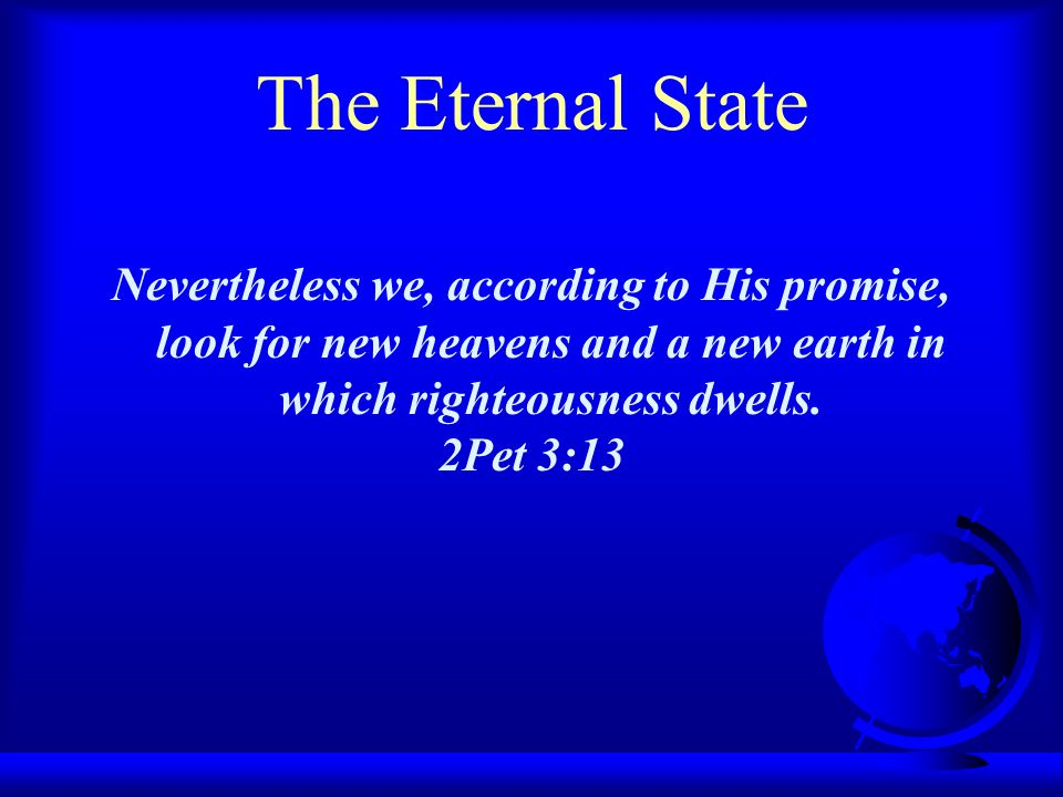 The Eternal State Nevertheless we, according to His promise, look for new heavens and a new earth in which righteousness dwells. 2Pet 3:13