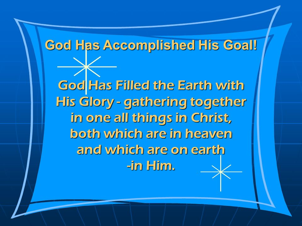 God Has Filled the Earth with His Glory - gathering together in one all things in Christ, both which are in heaven and which are on earth -in Him. God