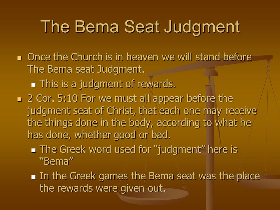 The Bema Seat Judgment Once the Church is in heaven we will stand before The Bema seat Judgment. Once the Church is in heaven we will stand before The
