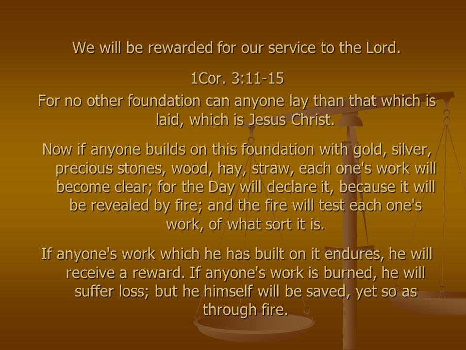We will be rewarded for our service to the Lord. 1Cor. 3:11-15 For no other foundation can anyone lay than that which is laid, which is Jesus Christ.