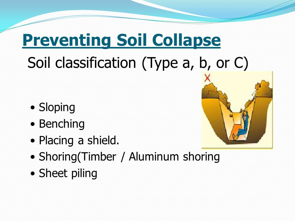 Preventing Soil Collapse Soil classification (Type a, b, or C) Sloping Benching Placing a shield.