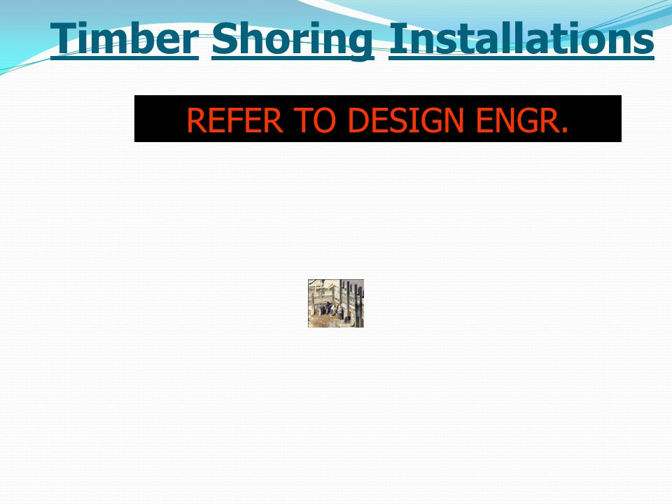 Timber Shoring Installations REFER TO DESIGN ENGR.