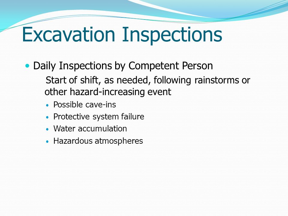 Excavation Inspections Daily Inspections by Competent Person Start of shift, as needed, following rainstorms or other hazard-increasing event Possible cave-ins Protective system failure Water accumulation Hazardous atmospheres