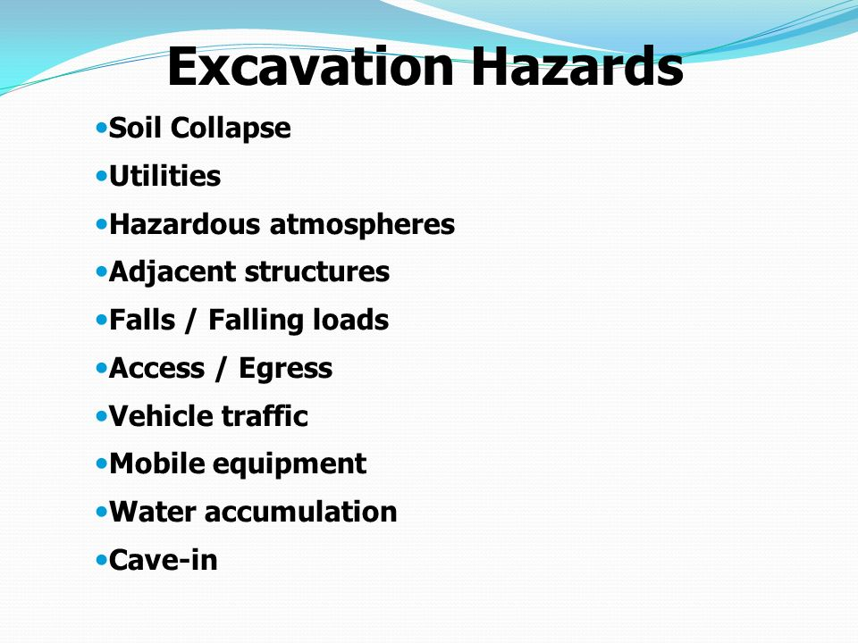 Soil Collapse Utilities Hazardous atmospheres Adjacent structures Falls / Falling loads Access / Egress Vehicle traffic Mobile equipment Water accumulation Cave-in Excavation Hazards