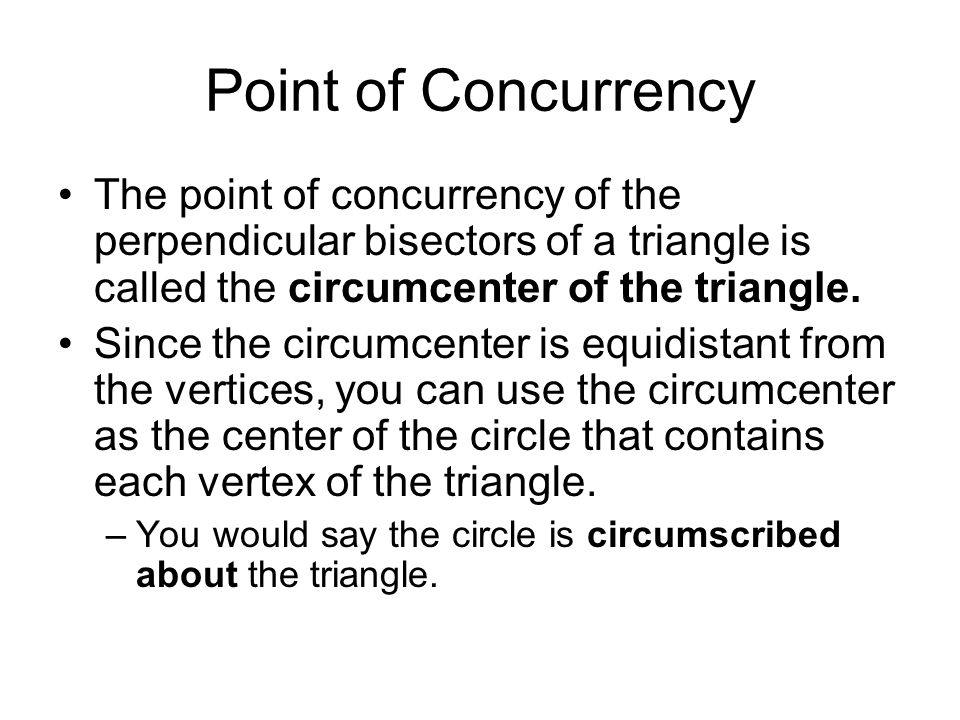 Point of Concurrency The point of concurrency of the perpendicular bisectors of a triangle is called the circumcenter of the triangle. Since the circu
