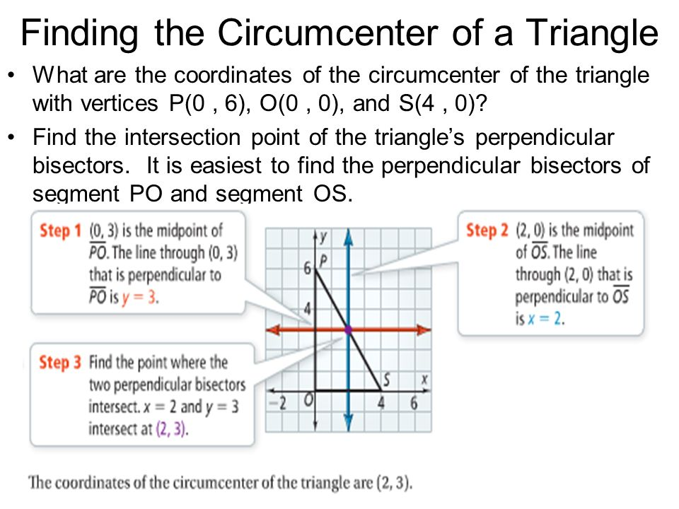 Finding the Circumcenter of a Triangle What are the coordinates of the circumcenter of the triangle with vertices P(0, 6), O(0, 0), and S(4, 0)? Find