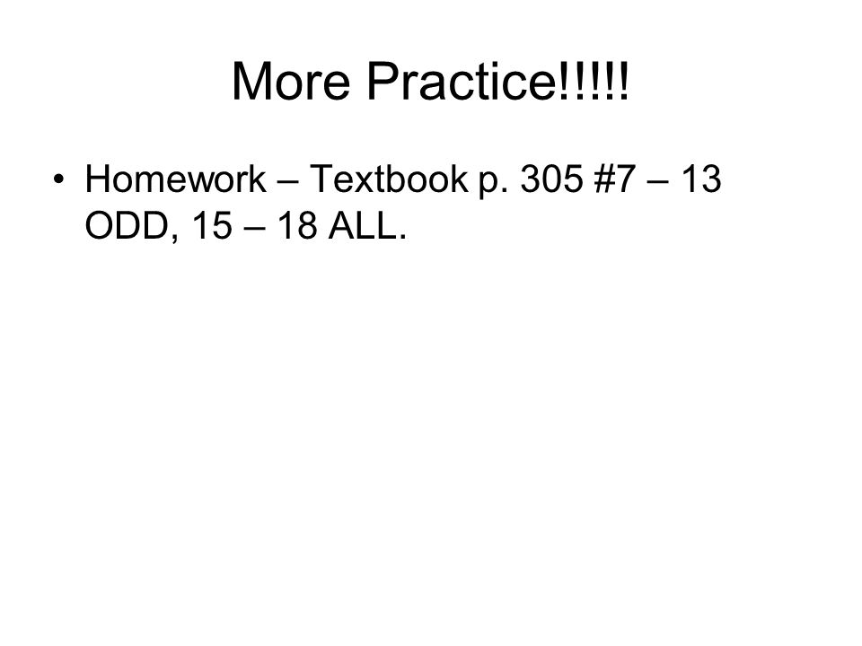 More Practice!!!!! Homework – Textbook p. 305 #7 – 13 ODD, 15 – 18 ALL.