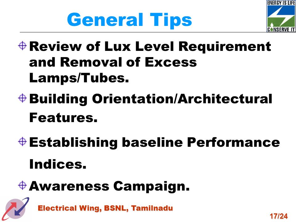 17/24 Electrical Wing, BSNL, Tamilnadu General Tips Review of Lux Level Requirement and Removal of Excess Lamps/Tubes. Building Orientation/Architectu