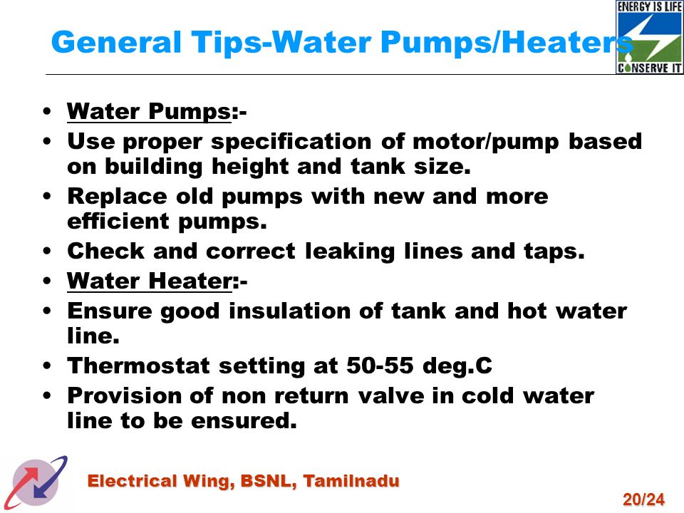 20/24 Electrical Wing, BSNL, Tamilnadu General Tips-Water Pumps/Heaters Water Pumps:- Use proper specification of motor/pump based on building height