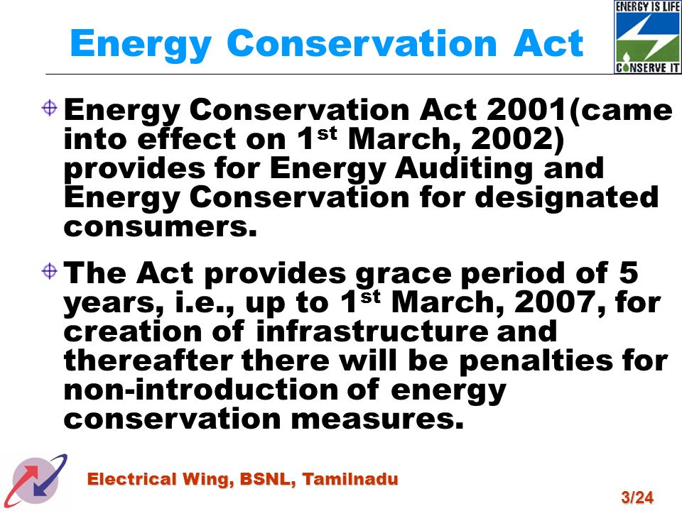 3/24 Electrical Wing, BSNL, Tamilnadu Energy Conservation Act Energy Conservation Act 2001(came into effect on 1 st March, 2002) provides for Energy A
