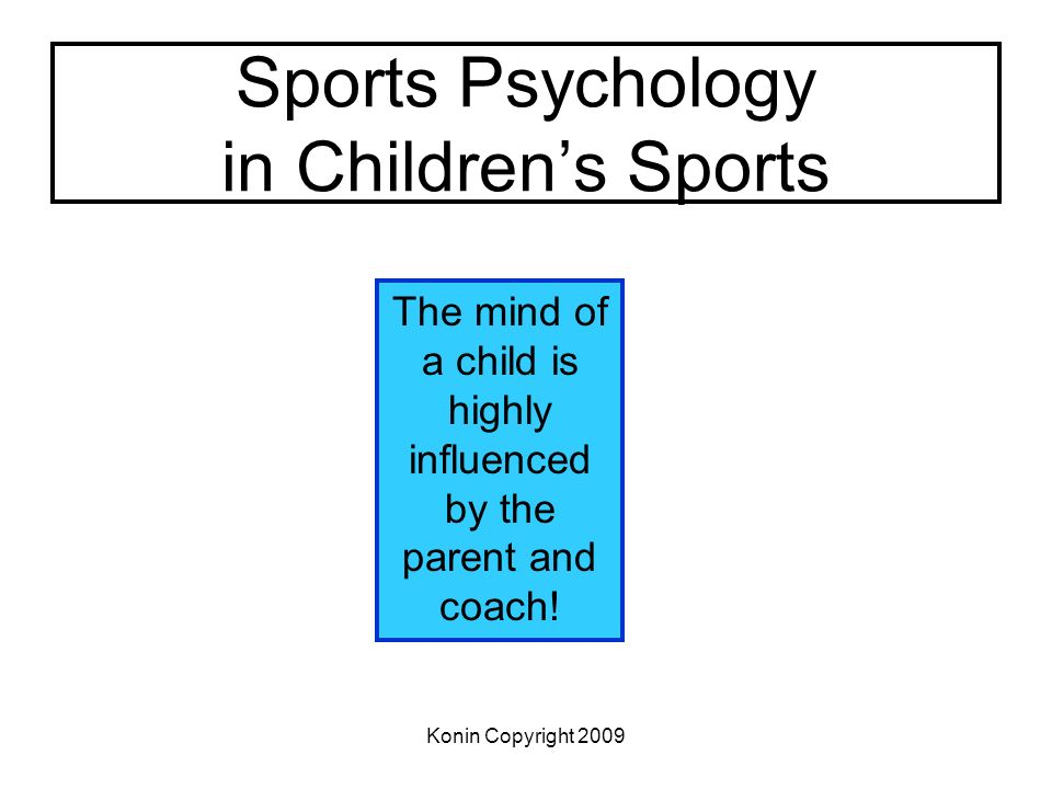 Konin Copyright 2009 Sports Psychology in Childrens Sports The mind of a child is highly influenced by the parent and coach!