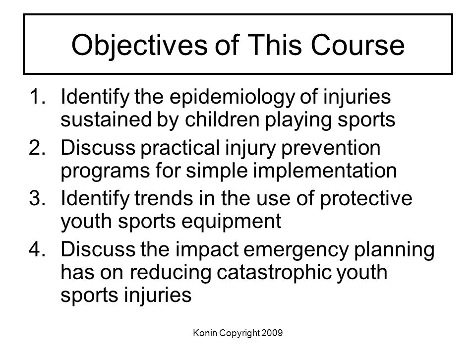 Konin Copyright 2009 Objectives of This Course 1.Identify the epidemiology of injuries sustained by children playing sports 2.Discuss practical injury