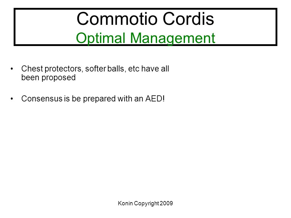 Konin Copyright 2009 Commotio Cordis Optimal Management Chest protectors, softer balls, etc have all been proposed Consensus is be prepared with an AE
