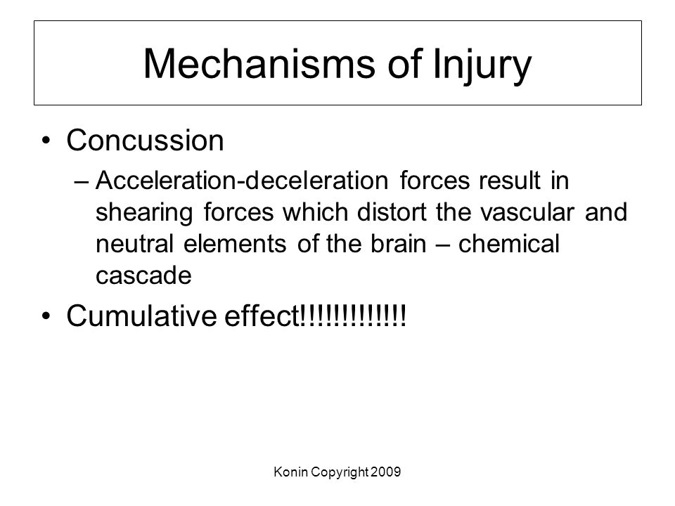 Konin Copyright 2009 Mechanisms of Injury Concussion –Acceleration-deceleration forces result in shearing forces which distort the vascular and neutra
