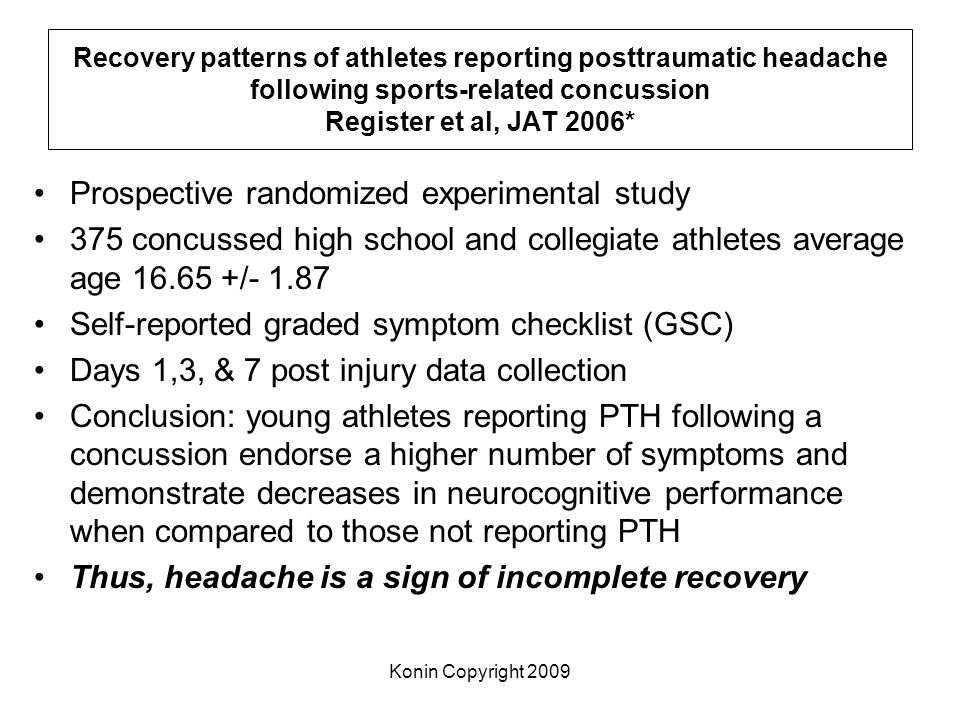 Konin Copyright 2009 Recovery patterns of athletes reporting posttraumatic headache following sports-related concussion Register et al, JAT 2006* Pros