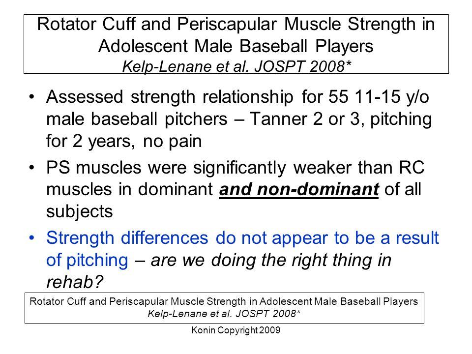 Konin Copyright 2009 Rotator Cuff and Periscapular Muscle Strength in Adolescent Male Baseball Players Kelp-Lenane et al. JOSPT 2008* Assessed strengt