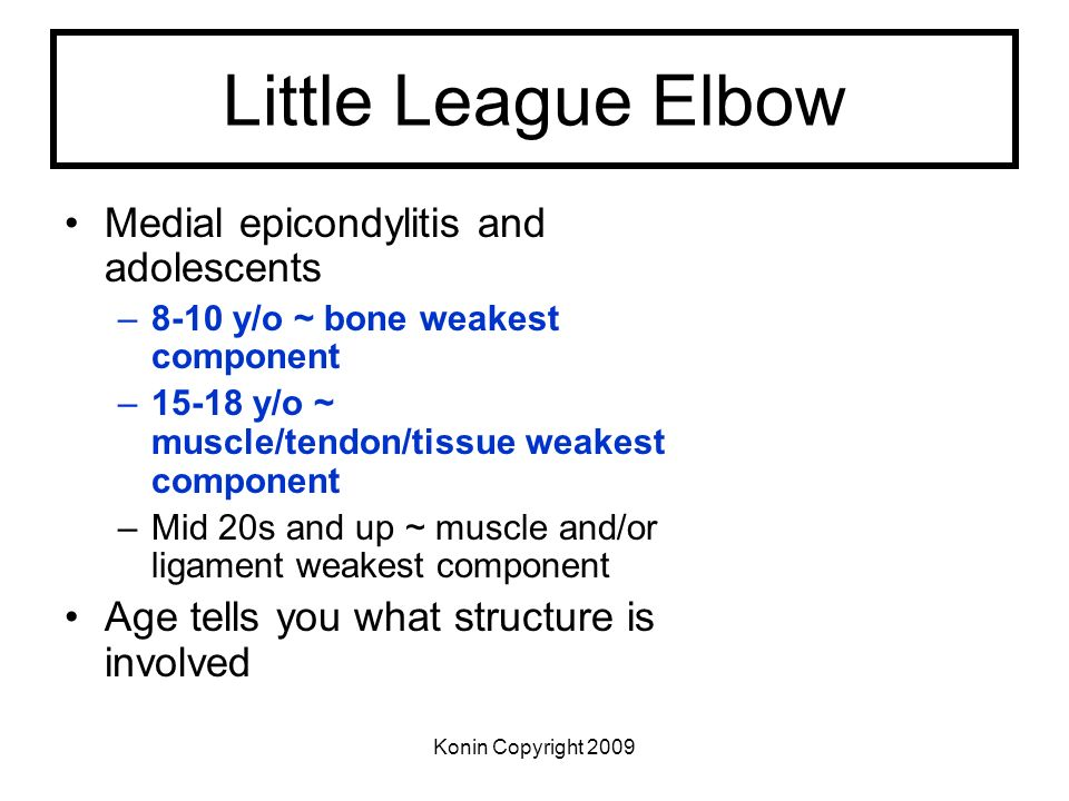 Konin Copyright 2009 Little League Elbow Medial epicondylitis and adolescents –8-10 y/o ~ bone weakest component –15-18 y/o ~ muscle/tendon/tissue wea