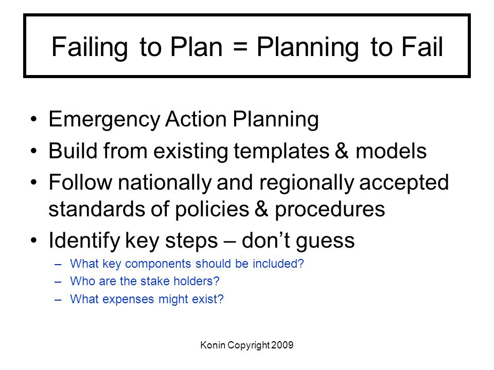 Konin Copyright 2009 Failing to Plan = Planning to Fail Emergency Action Planning Build from existing templates & models Follow nationally and regiona