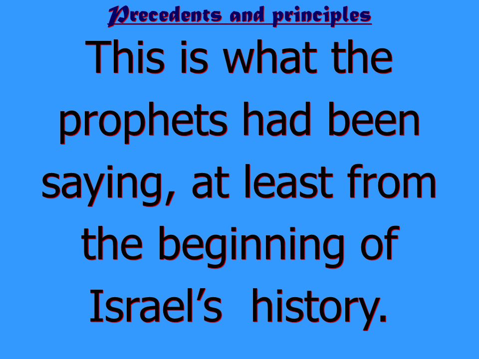 Precedents and principles This is what the prophets had been saying, at least from the beginning of Israels history.