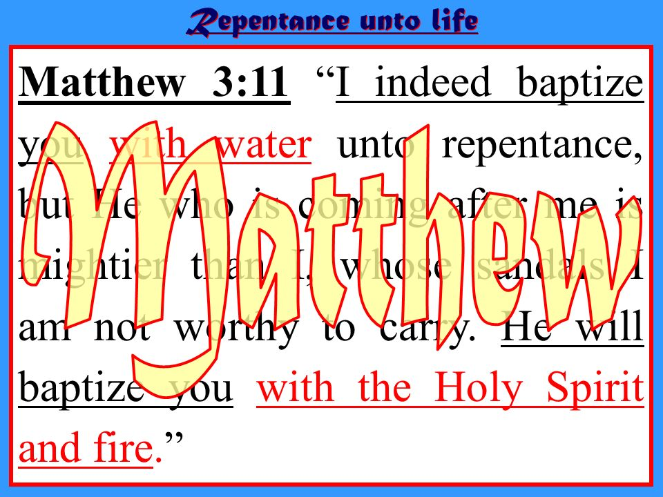 Matthew 3:11 I indeed baptize you with water unto repentance, but He who is coming after me is mightier than I, whose sandals I am not worthy to carry