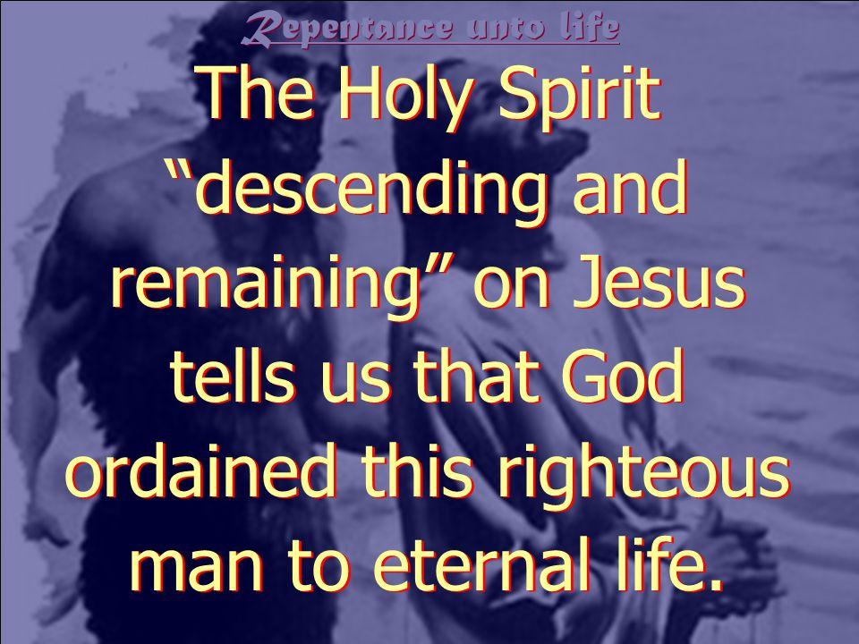 Repentance unto life The Holy Spirit descending and remaining on Jesus tells us that God ordained this righteous man to eternal life.