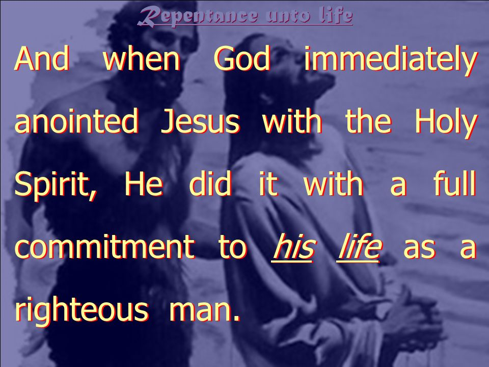 Repentance unto life And when God immediately anointed Jesus with the Holy Spirit, He did it with a full commitment to his life as a righteous man.