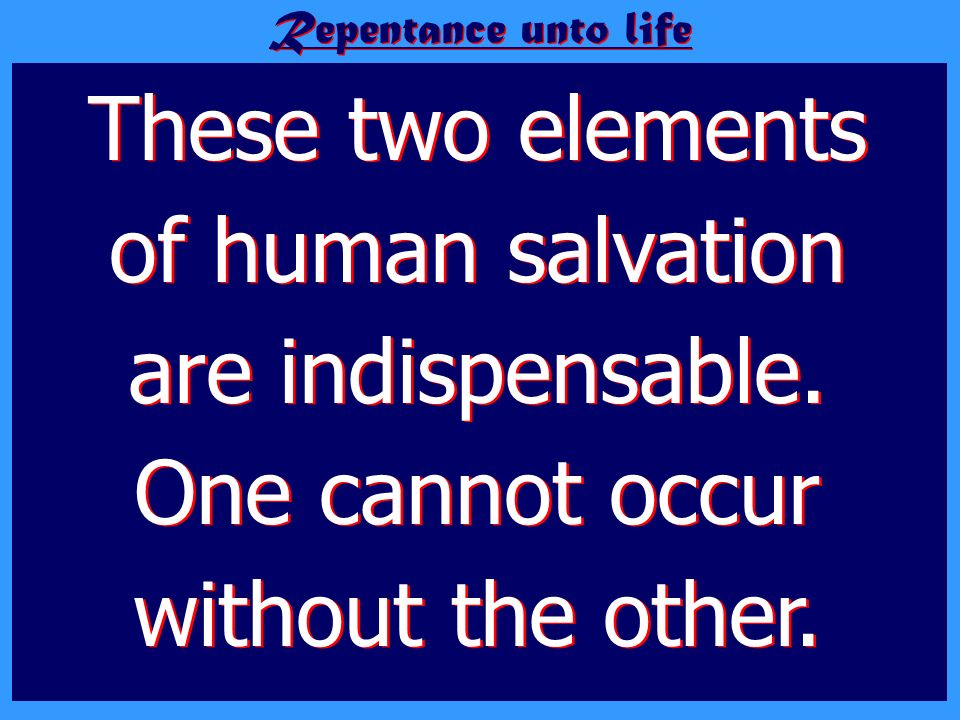 Repentance unto life These two elements of human salvation are indispensable. One cannot occur without the other.