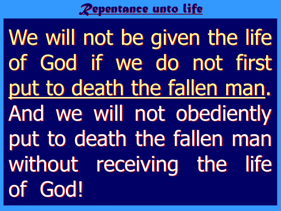 Repentance unto life We will not be given the life of God if we do not first put to death the fallen man. And we will not obediently put to death the