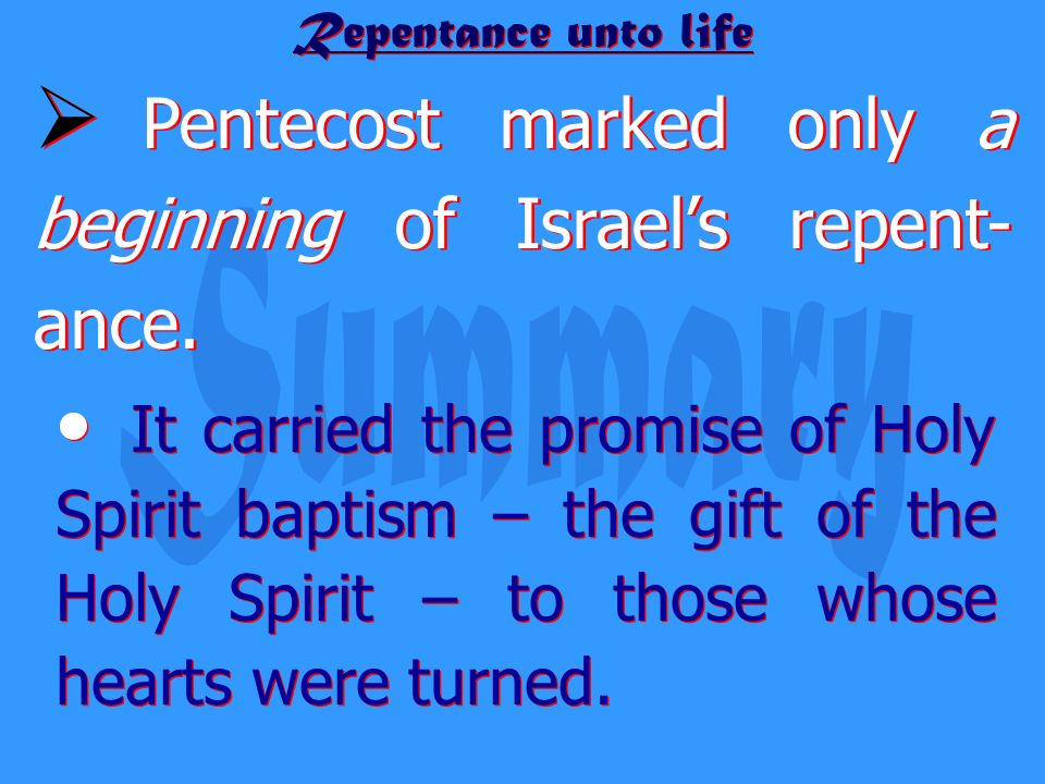 Repentance unto life Pentecost marked only a beginning of Israels repent- ance. It carried the promise of Holy Spirit baptism – the gift of the Holy S