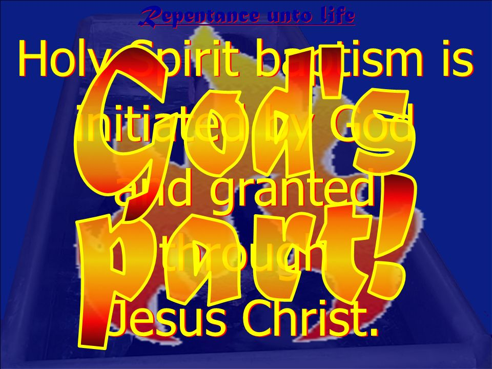 Holy Spirit baptism is initiated by God and granted through Jesus Christ. Repentance unto life
