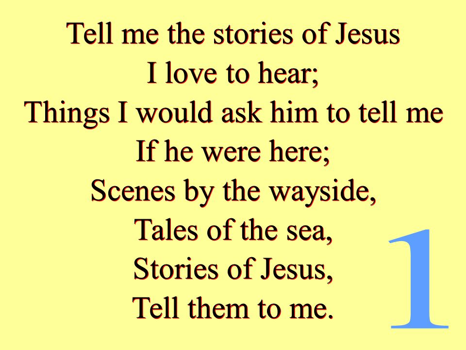 I love to hear; Things I would ask him to tell me If he were here; Scenes by the wayside, Tales of the sea, Stories of Jesus, Tell them to me. Tell me