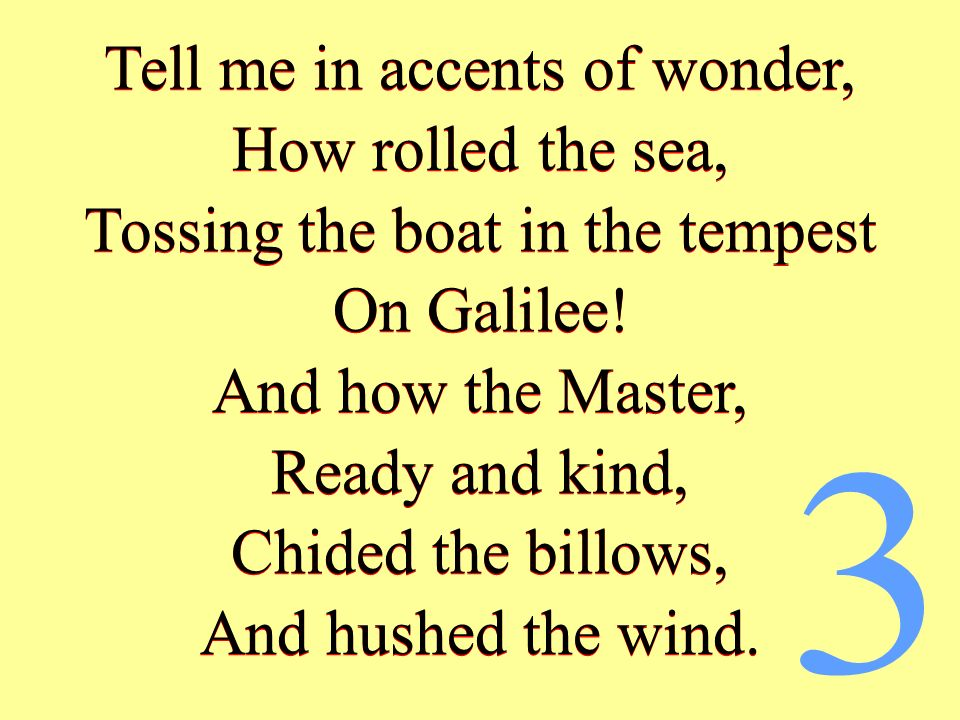 Tell me in accents of wonder, How rolled the sea, Tossing the boat in the tempest On Galilee! And how the Master, Ready and kind, Chided the billows,