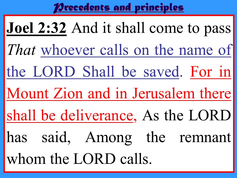 Precedents and principles Joel 2:32 And it shall come to pass That whoever calls on the name of the LORD Shall be saved. For in Mount Zion and in Jeru