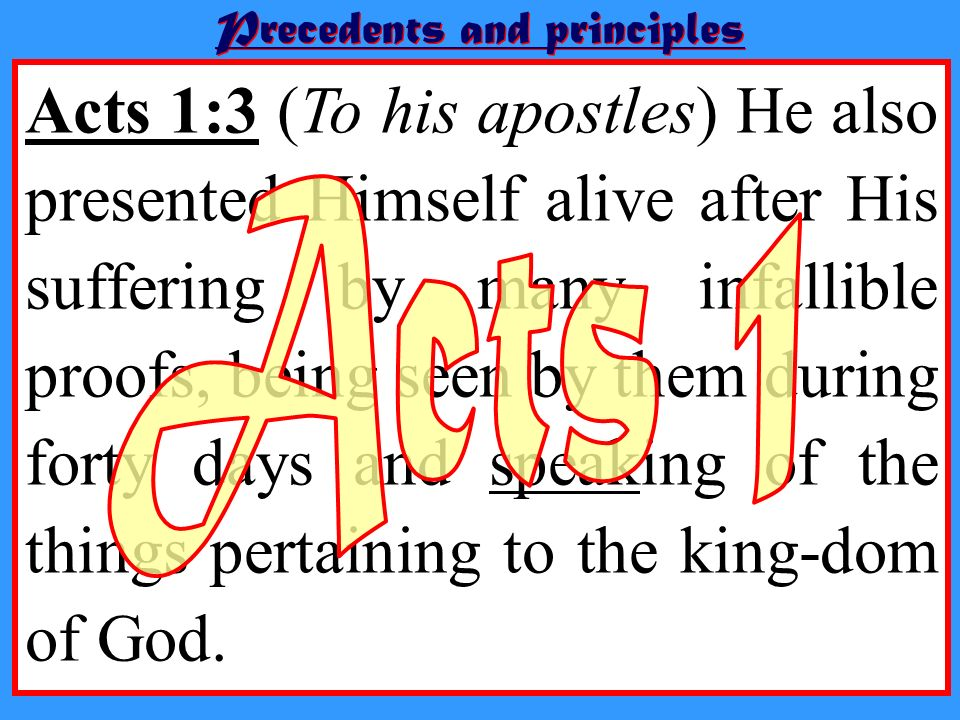 Acts 1:3 (To his apostles) He also presented Himself alive after His suffering by many infallible proofs, being seen by them during forty days and spe