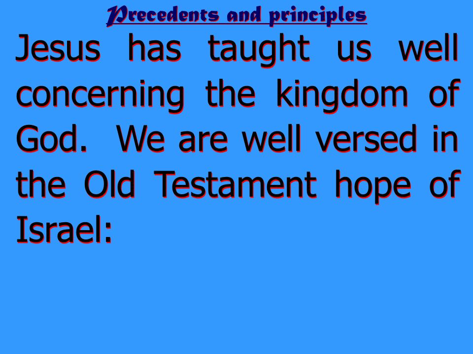 Precedents and principles Jesus has taught us well concerning the kingdom of God. We are well versed in the Old Testament hope of Israel: God will res